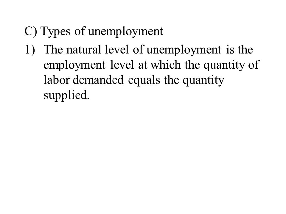 C) Types of unemployment 1)The natural level of unemployment is the employment level at which the quantity of labor demanded equals the quantity supplied.