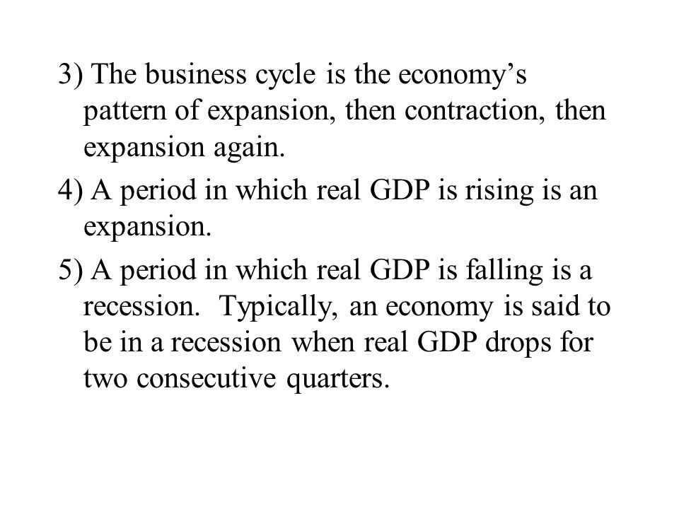 3) The business cycle is the economy's pattern of expansion, then contraction, then expansion again.