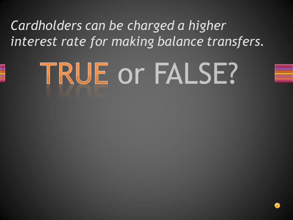 TRUE or FALSE Cardholders can be charged a higher interest rate for making balance transfers.