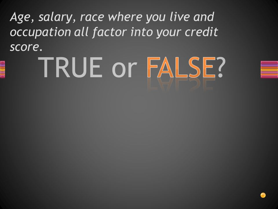 TRUE or FALSE Age, salary, race where you live and occupation all factor into your credit score.