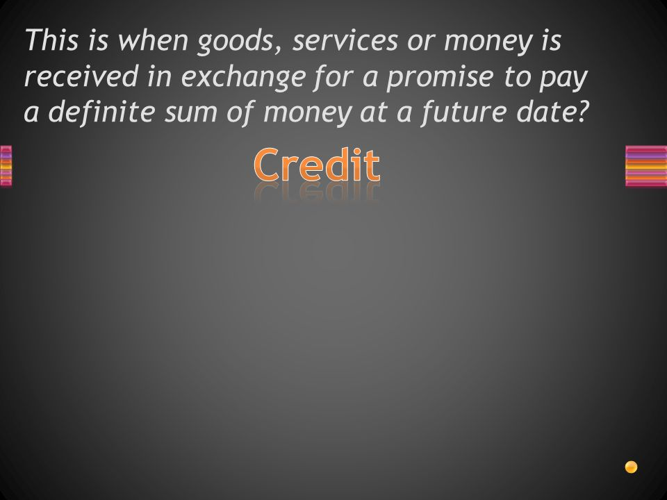 This is when goods, services or money is received in exchange for a promise to pay a definite sum of money at a future date
