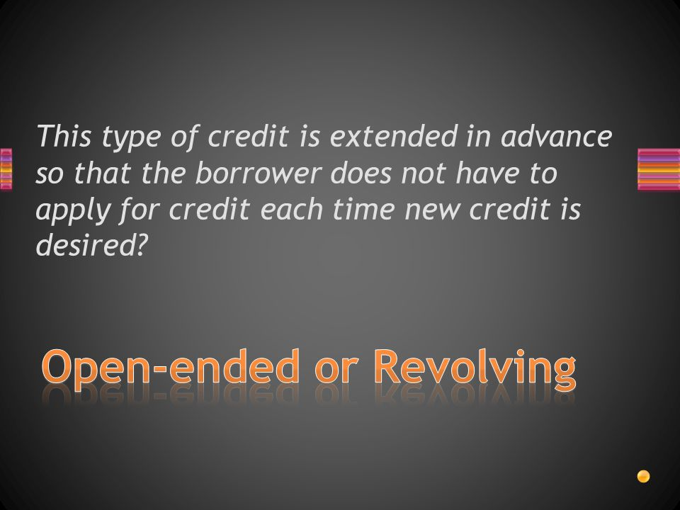 This type of credit is extended in advance so that the borrower does not have to apply for credit each time new credit is desired