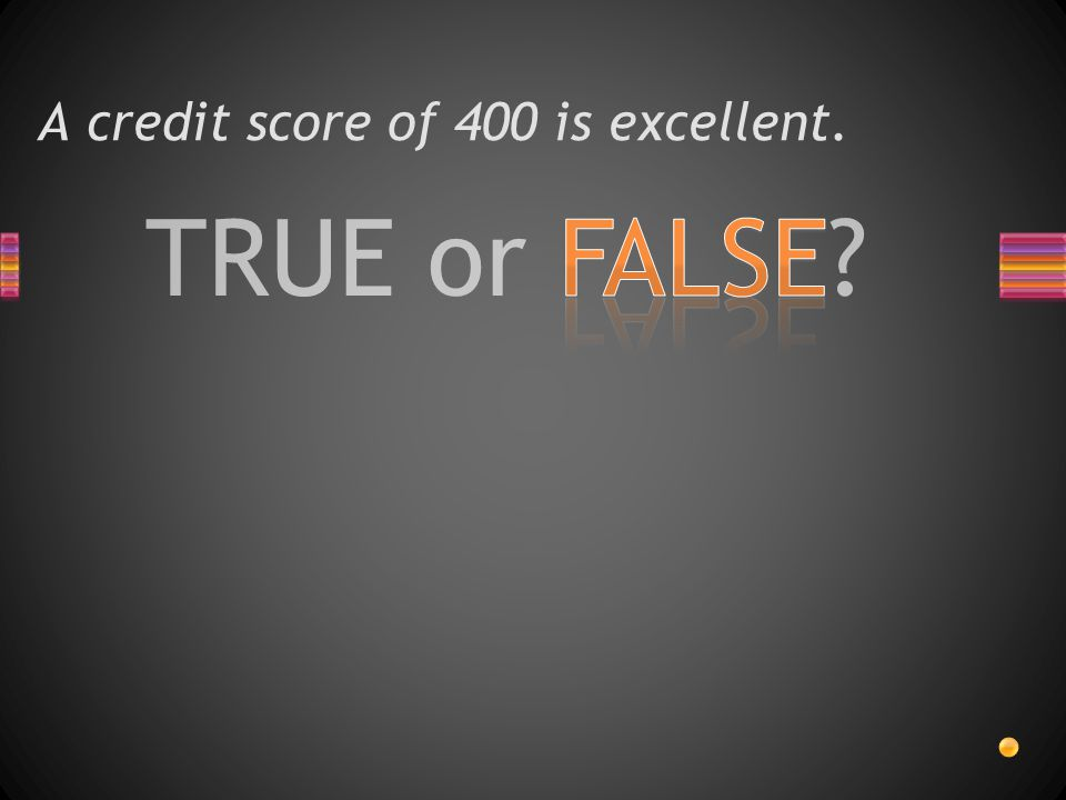 TRUE or FALSE A credit score of 400 is excellent.