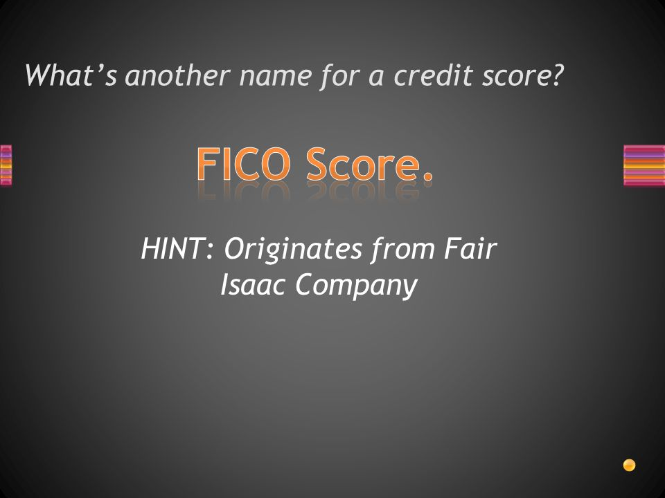 What's another name for a credit score HINT: Originates from Fair Isaac Company