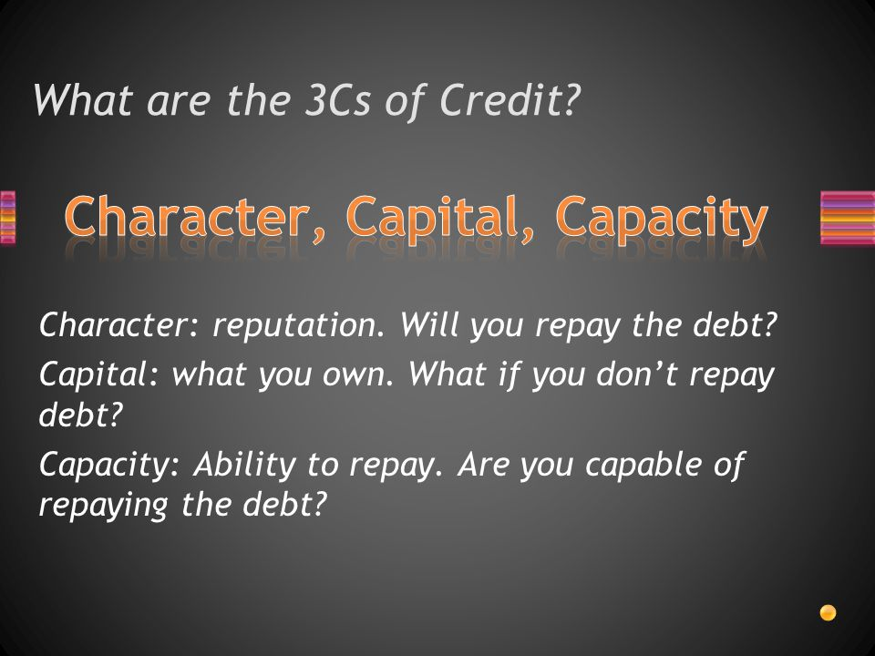 What are the 3Cs of Credit. Character: reputation.