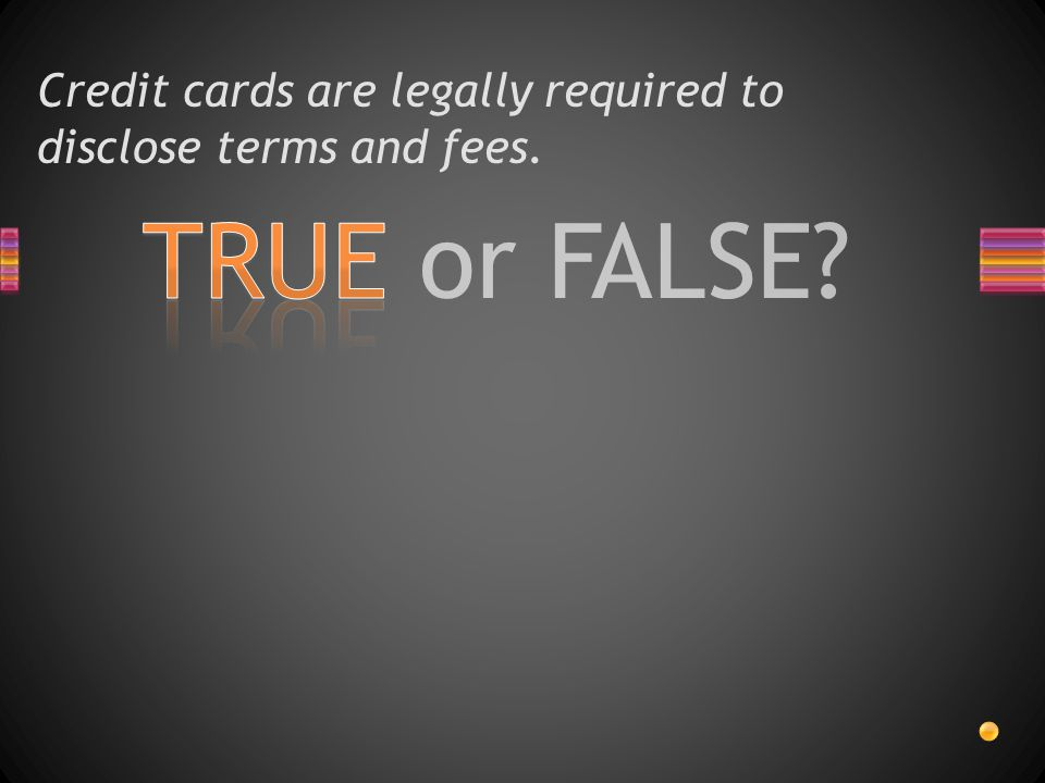 TRUE or FALSE Credit cards are legally required to disclose terms and fees.