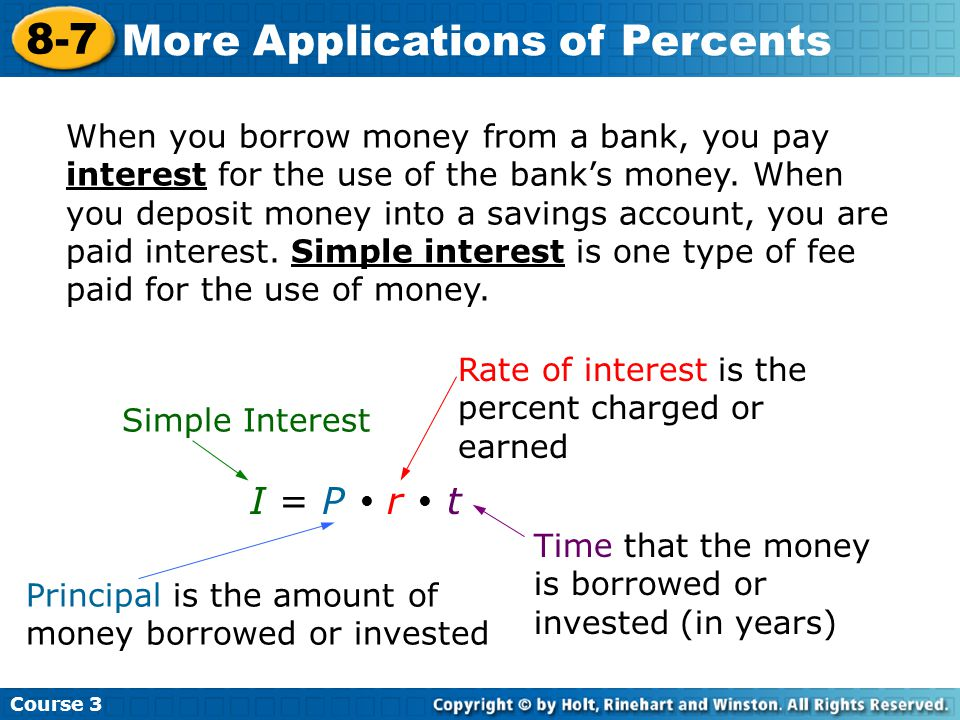 Course More Applications of Percents When you borrow money from a bank, you pay interest for the use of the bank's money.