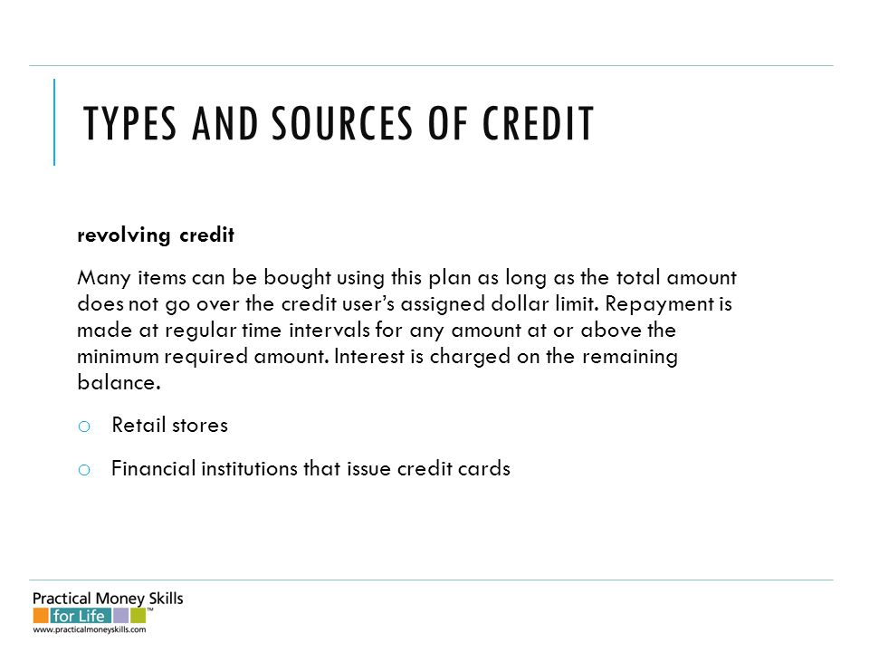 TYPES AND SOURCES OF CREDIT revolving credit Many items can be bought using this plan as long as the total amount does not go over the credit user's assigned dollar limit.