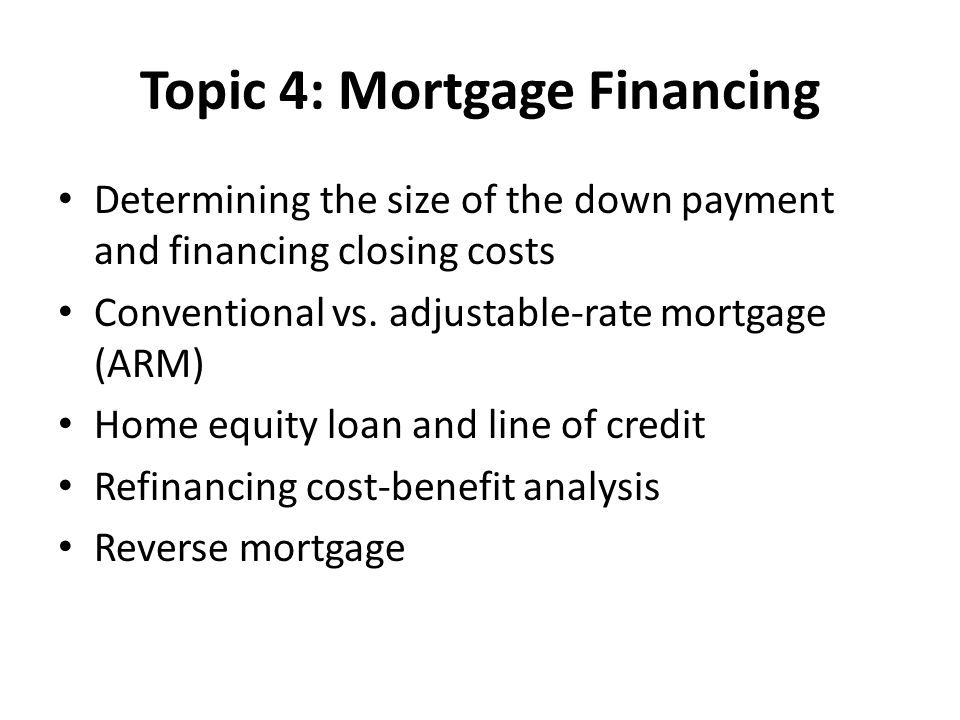 Topic 4: Mortgage Financing Determining the size of the down payment and financing closing costs Conventional vs.