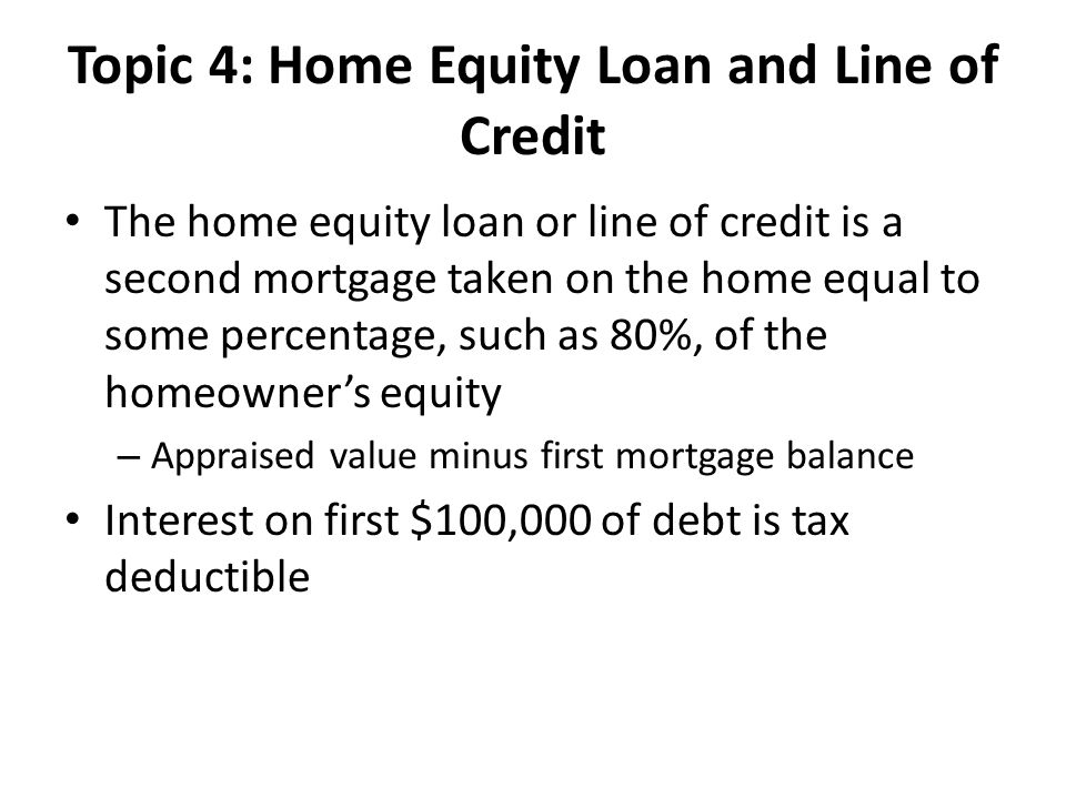 Topic 4: Home Equity Loan and Line of Credit The home equity loan or line of credit is a second mortgage taken on the home equal to some percentage, such as 80%, of the homeowner's equity – Appraised value minus first mortgage balance Interest on first $100,000 of debt is tax deductible