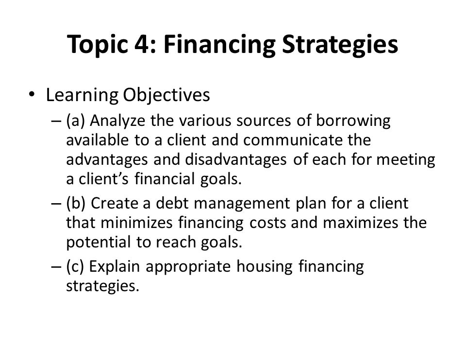 Topic 4: Financing Strategies Learning Objectives – (a) Analyze the various sources of borrowing available to a client and communicate the advantages and disadvantages of each for meeting a client's financial goals.