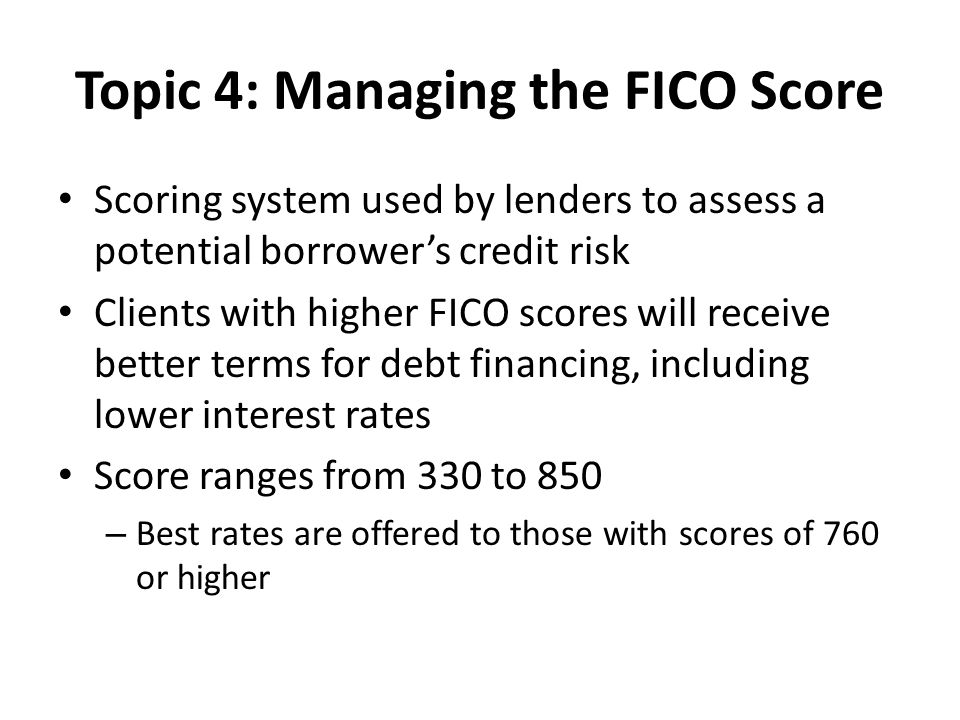 Topic 4: Managing the FICO Score Scoring system used by lenders to assess a potential borrower's credit risk Clients with higher FICO scores will receive better terms for debt financing, including lower interest rates Score ranges from 330 to 850 – Best rates are offered to those with scores of 760 or higher