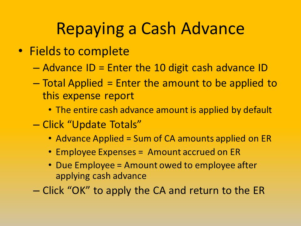 Repaying a Cash Advance Fields to complete – Advance ID = Enter the 10 digit cash advance ID – Total Applied = Enter the amount to be applied to this expense report The entire cash advance amount is applied by default – Click Update Totals Advance Applied = Sum of CA amounts applied on ER Employee Expenses = Amount accrued on ER Due Employee = Amount owed to employee after applying cash advance – Click OK to apply the CA and return to the ER