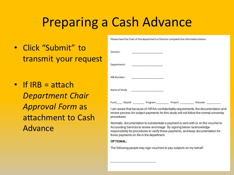 Preparing a Cash Advance Click Submit to transmit your request If IRB = attach Department Chair Approval Form as attachment to Cash Advance