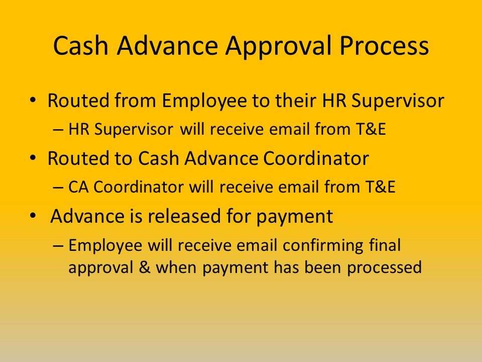 Cash Advance Approval Process Routed from Employee to their HR Supervisor – HR Supervisor will receive  from T&E Routed to Cash Advance Coordinator – CA Coordinator will receive  from T&E Advance is released for payment – Employee will receive  confirming final approval & when payment has been processed