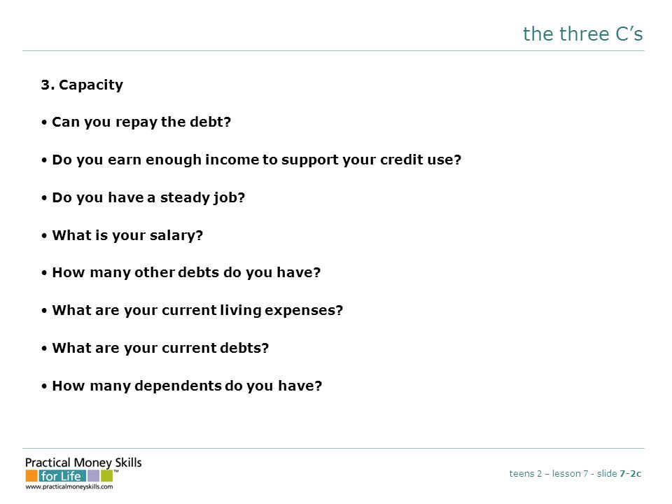the three C's 3. Capacity Can you repay the debt.