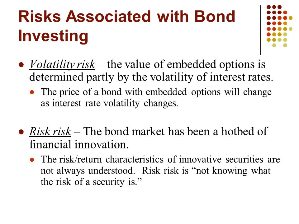 Risks Associated with Bond Investing Volatility risk – the value of embedded options is determined partly by the volatility of interest rates.