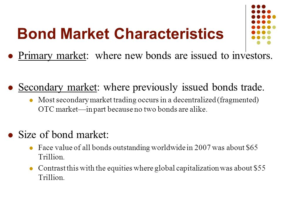 Bond Market Characteristics Primary market: where new bonds are issued to investors.