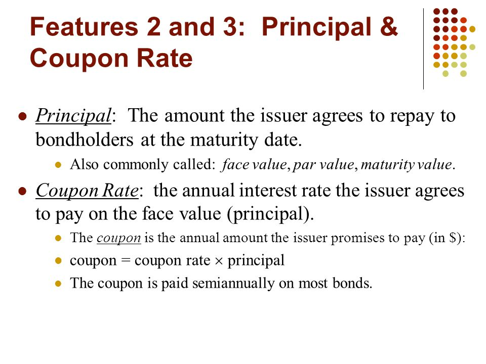 Features 2 and 3: Principal & Coupon Rate Principal: The amount the issuer agrees to repay to bondholders at the maturity date.