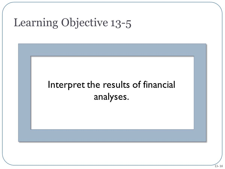 Learning Objective 13-5 Interpret the results of financial analyses.