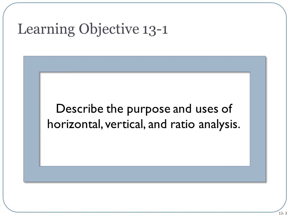 13- 3 Learning Objective 13-1 Describe the purpose and uses of horizontal, vertical, and ratio analysis.