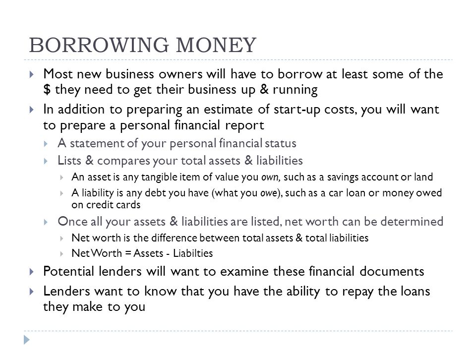 BORROWING MONEY  Most new business owners will have to borrow at least some of the $ they need to get their business up & running  In addition to preparing an estimate of start-up costs, you will want to prepare a personal financial report  A statement of your personal financial status  Lists & compares your total assets & liabilities  An asset is any tangible item of value you own, such as a savings account or land  A liability is any debt you have (what you owe), such as a car loan or money owed on credit cards  Once all your assets & liabilities are listed, net worth can be determined  Net worth is the difference between total assets & total liabilities  Net Worth = Assets - Liabilties  Potential lenders will want to examine these financial documents  Lenders want to know that you have the ability to repay the loans they make to you