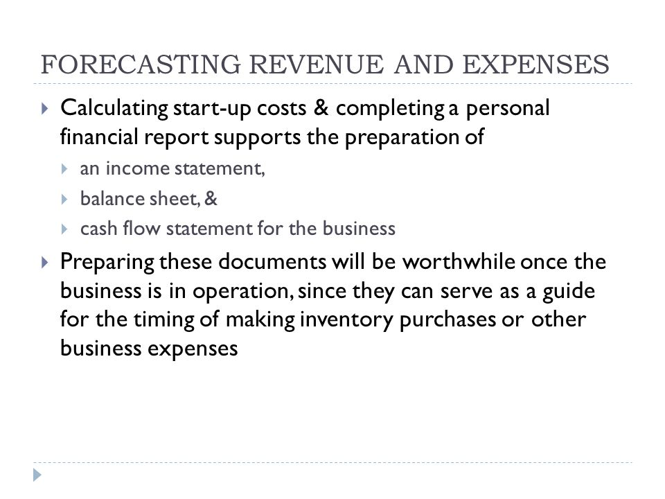 FORECASTING REVENUE AND EXPENSES  Calculating start-up costs & completing a personal financial report supports the preparation of  an income statement,  balance sheet, &  cash flow statement for the business  Preparing these documents will be worthwhile once the business is in operation, since they can serve as a guide for the timing of making inventory purchases or other business expenses