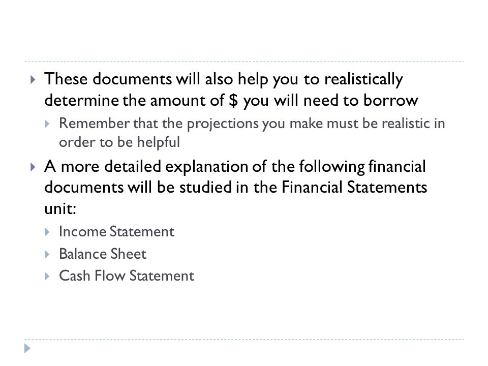  These documents will also help you to realistically determine the amount of $ you will need to borrow  Remember that the projections you make must be realistic in order to be helpful  A more detailed explanation of the following financial documents will be studied in the Financial Statements unit:  Income Statement  Balance Sheet  Cash Flow Statement