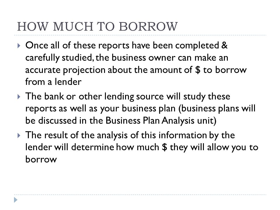 HOW MUCH TO BORROW  Once all of these reports have been completed & carefully studied, the business owner can make an accurate projection about the amount of $ to borrow from a lender  The bank or other lending source will study these reports as well as your business plan (business plans will be discussed in the Business Plan Analysis unit)  The result of the analysis of this information by the lender will determine how much $ they will allow you to borrow