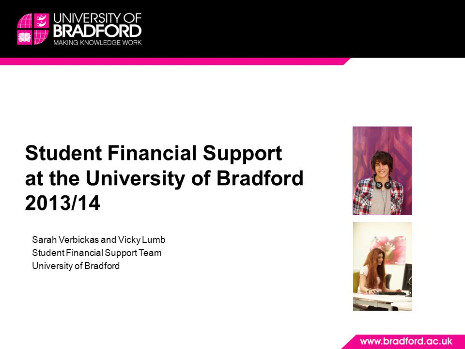 Student Financial Support at the University of Bradford 2013/14 Sarah Verbickas and Vicky Lumb Student Financial Support Team University of Bradford