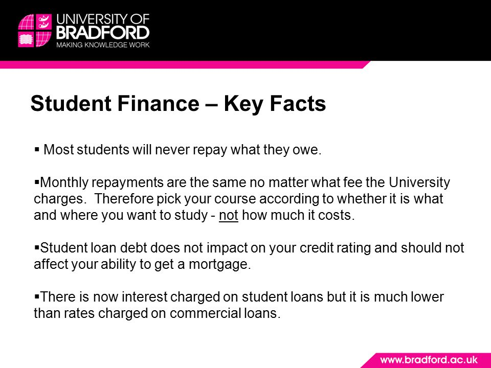 Student Finance – Key Facts  Most students will never repay what they owe.