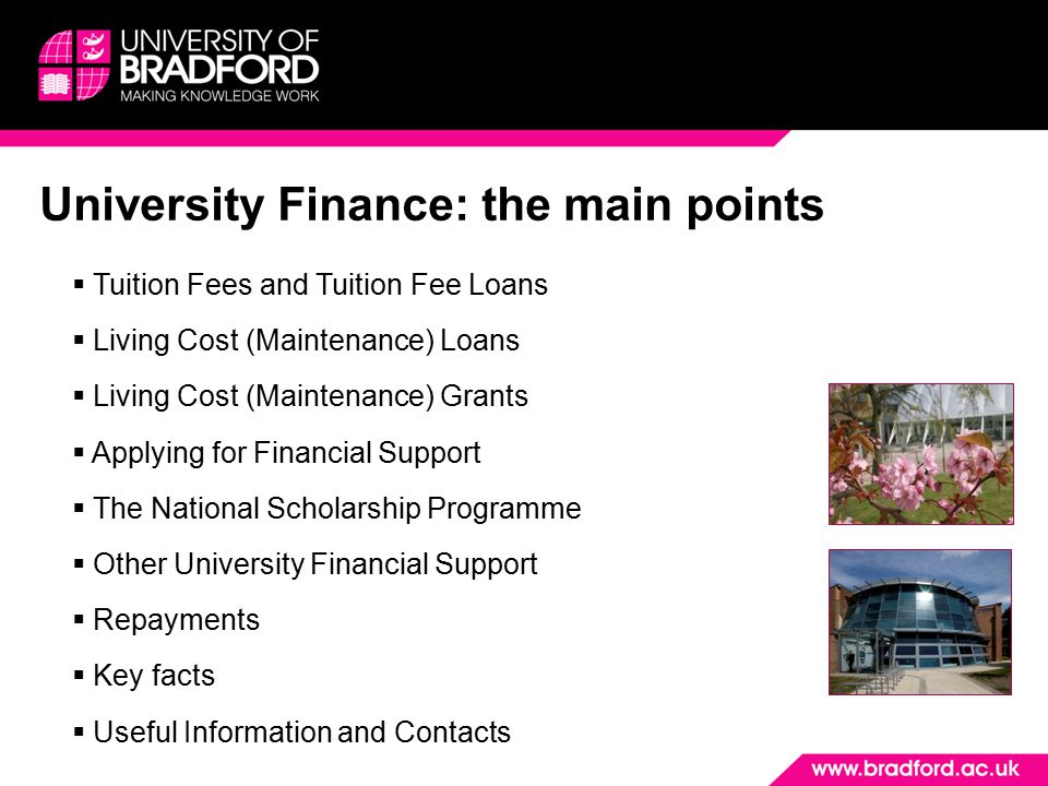 University Finance: the main points  Tuition Fees and Tuition Fee Loans  Living Cost (Maintenance) Loans  Living Cost (Maintenance) Grants  Applying for Financial Support  The National Scholarship Programme  Other University Financial Support  Repayments  Key facts  Useful Information and Contacts