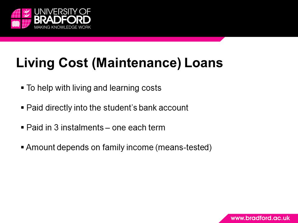 Living Cost (Maintenance) Loans  To help with living and learning costs  Paid directly into the student's bank account  Paid in 3 instalments – one each term  Amount depends on family income (means-tested)