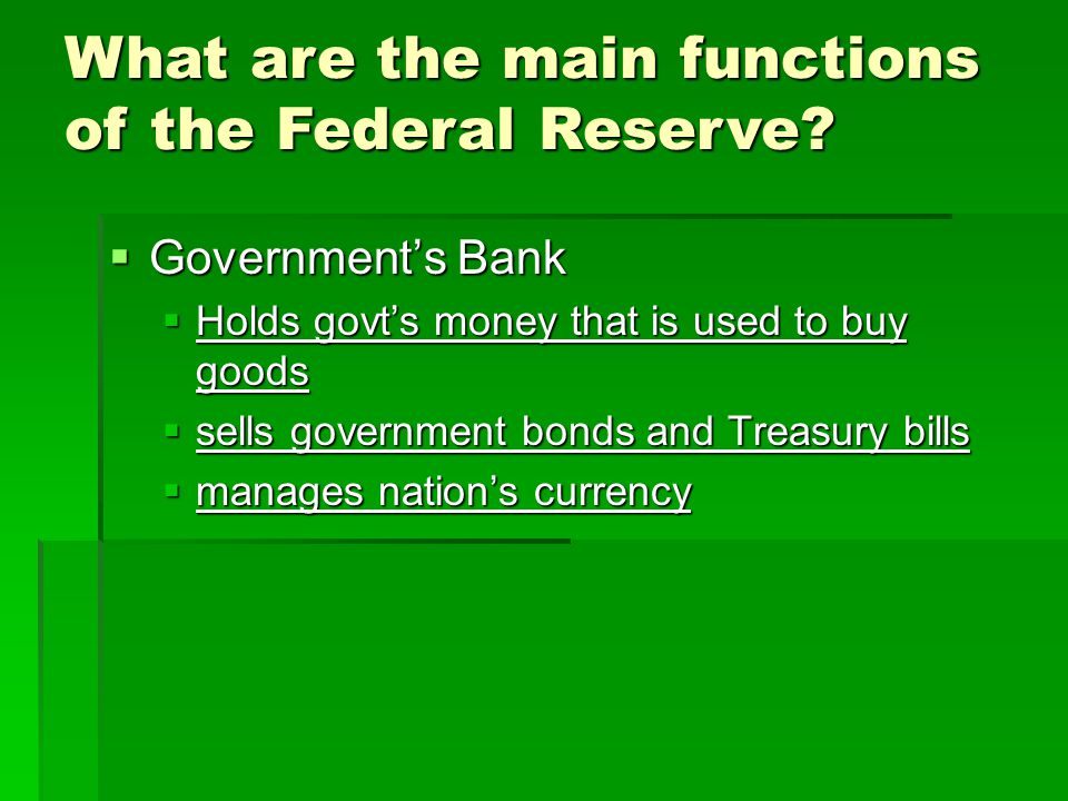  Government's Bank  Holds govt's money that is used to buy goods  sells government bonds and Treasury bills  manages nation's currency What are the main functions of the Federal Reserve