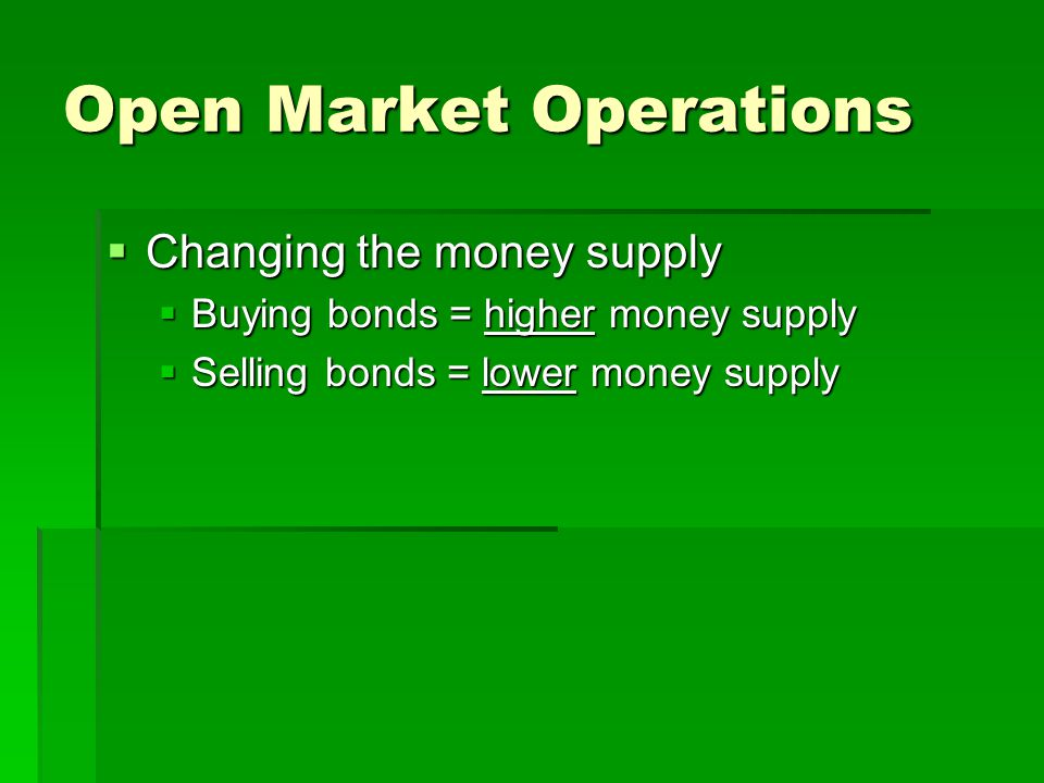 Open Market Operations  Changing the money supply  Buying bonds = higher money supply  Selling bonds = lower money supply