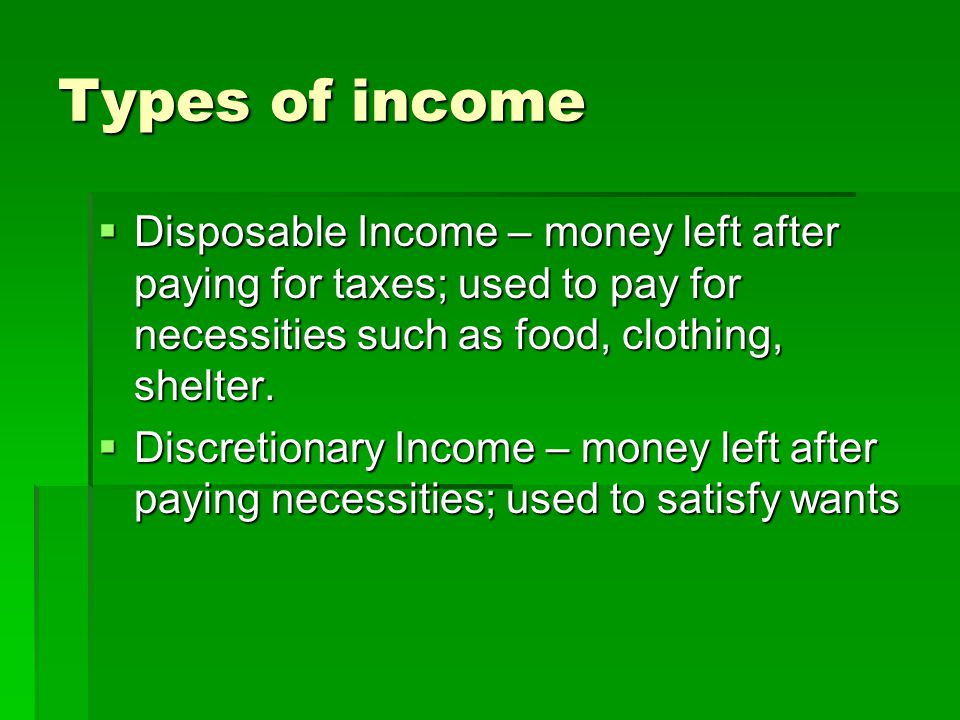 Types of income  Disposable Income – money left after paying for taxes; used to pay for necessities such as food, clothing, shelter.