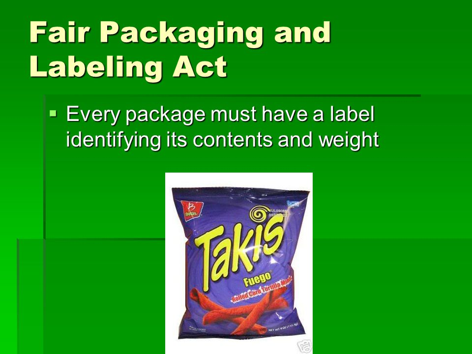 Fair Packaging and Labeling Act  Every package must have a label identifying its contents and weight