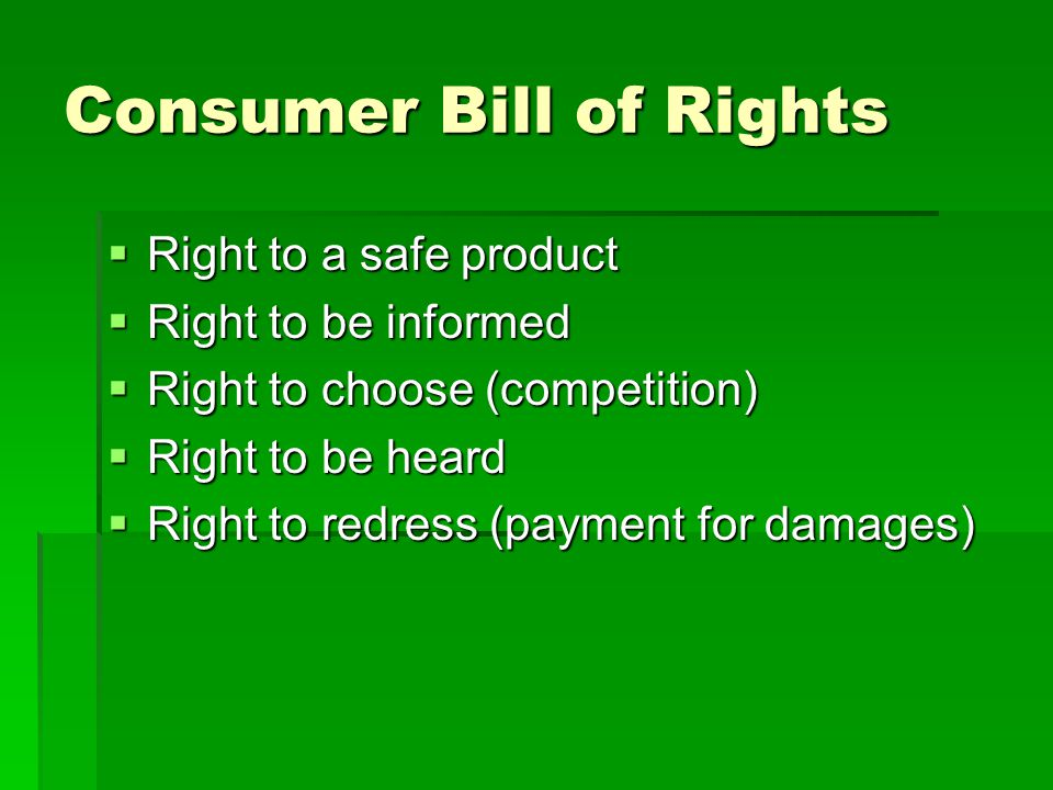 Consumer Bill of Rights  Right to a safe product  Right to be informed  Right to choose (competition)  Right to be heard  Right to redress (payment for damages)
