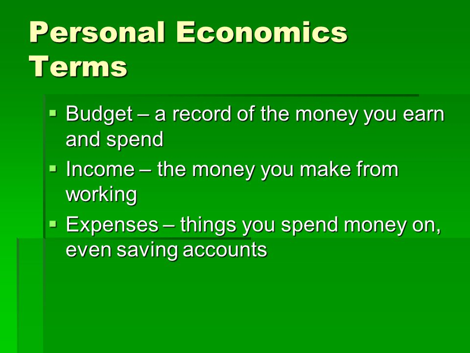 Personal Economics Terms  Budget – a record of the money you earn and spend  Income – the money you make from working  Expenses – things you spend money on, even saving accounts