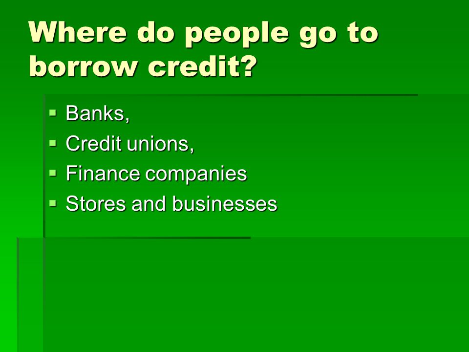 Where do people go to borrow credit.