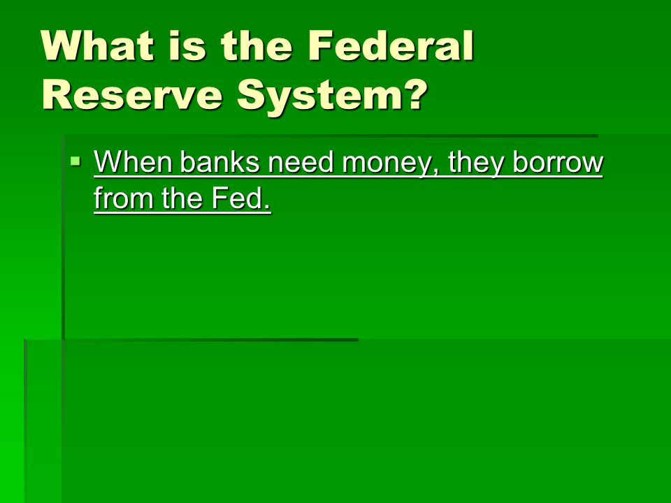 What is the Federal Reserve System  When banks need money, they borrow from the Fed.