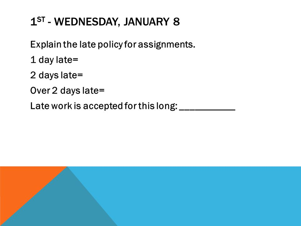 1 ST - WEDNESDAY, JANUARY 8 Explain the late policy for assignments.