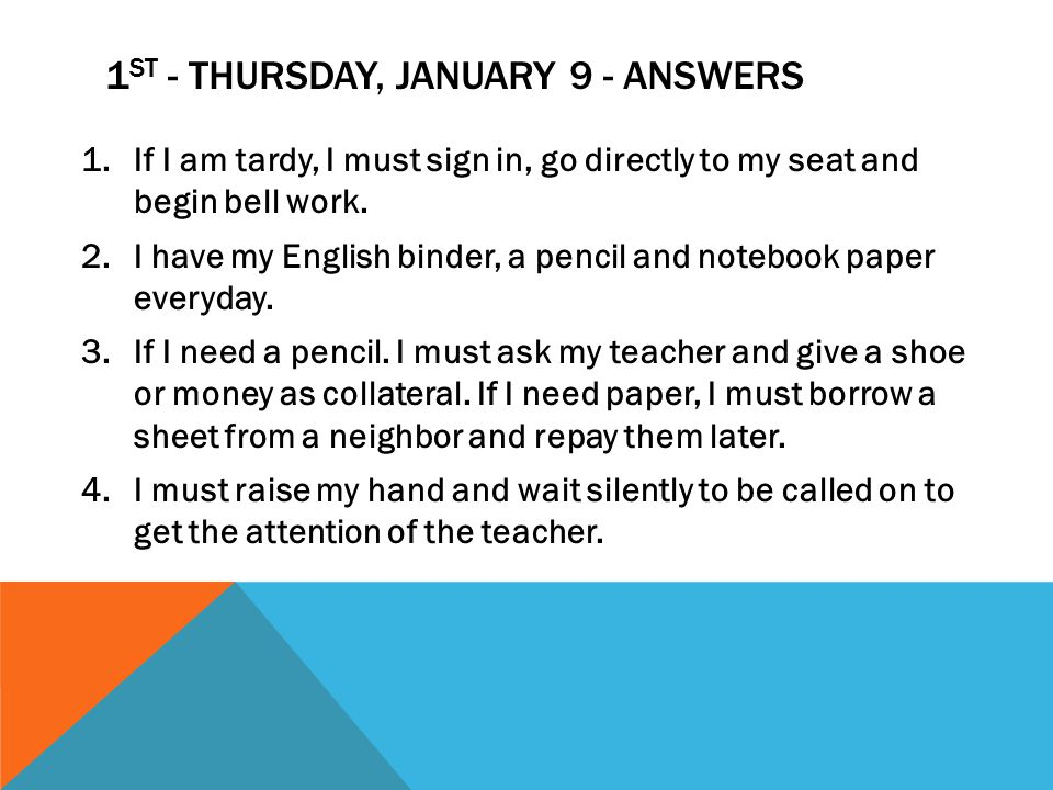 1 ST - THURSDAY, JANUARY 9 - ANSWERS 1.If I am tardy, I must sign in, go directly to my seat and begin bell work.
