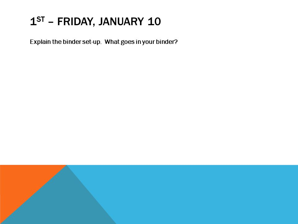 1 ST – FRIDAY, JANUARY 10 Explain the binder set-up. What goes in your binder