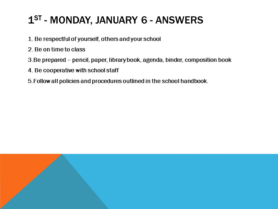 1 ST - MONDAY, JANUARY 6 - ANSWERS 1. Be respectful of yourself, others and your school 2.