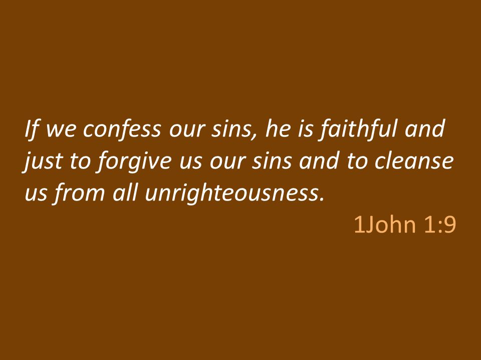 If we confess our sins, he is faithful and just to forgive us our sins and to cleanse us from all unrighteousness.
