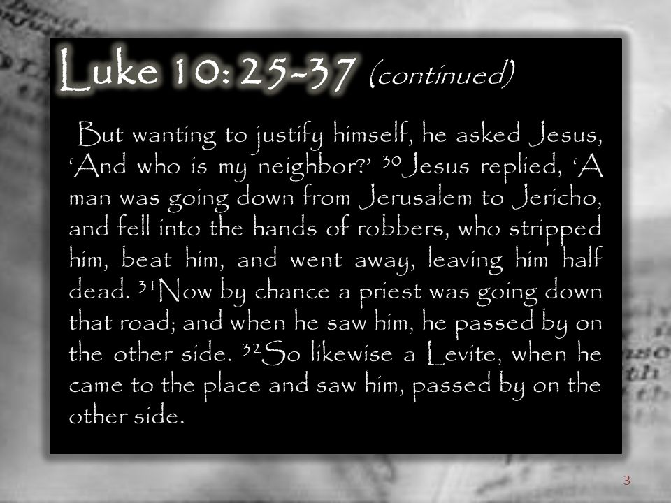 But wanting to justify himself, he asked Jesus, 'And who is my neighbor ' 30 Jesus replied, 'A man was going down from Jerusalem to Jericho, and fell into the hands of robbers, who stripped him, beat him, and went away, leaving him half dead.