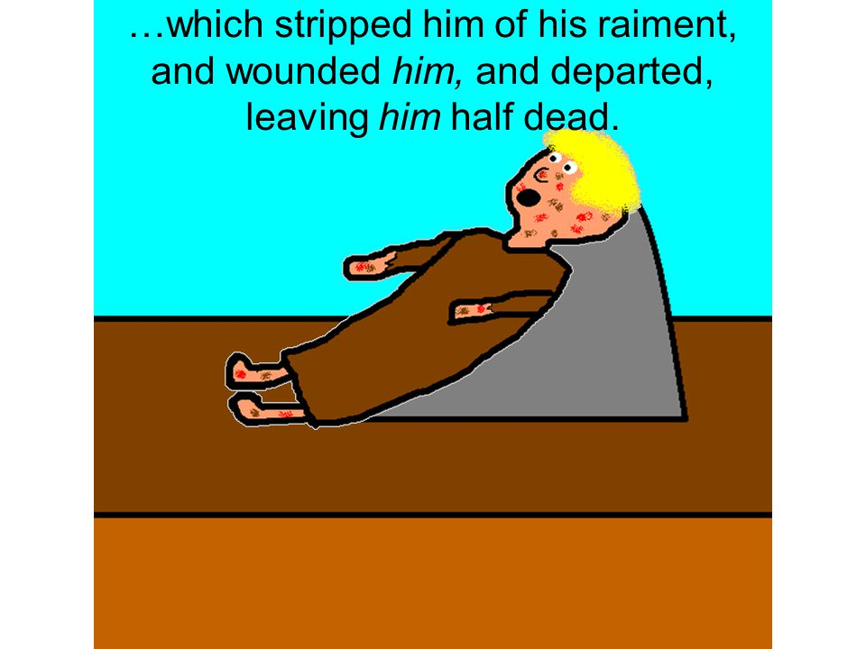 …which stripped him of his raiment, and wounded him, and departed, leaving him half dead.