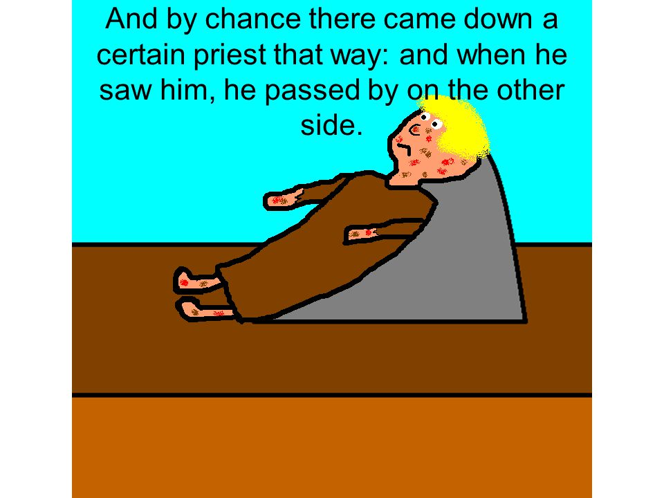 And by chance there came down a certain priest that way: and when he saw him, he passed by on the other side.