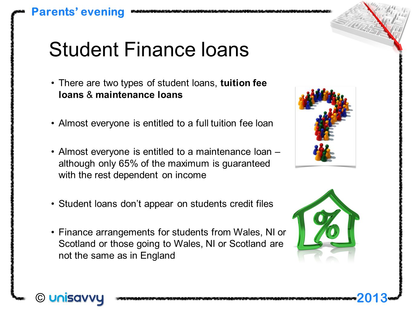 There are two types of student loans, tuition fee loans & maintenance loans Almost everyone is entitled to a full tuition fee loan Almost everyone is entitled to a maintenance loan – although only 65% of the maximum is guaranteed with the rest dependent on income Student loans don't appear on students credit files Finance arrangements for students from Wales, NI or Scotland or those going to Wales, NI or Scotland are not the same as in England Parents' evening 2013 Student Finance loans